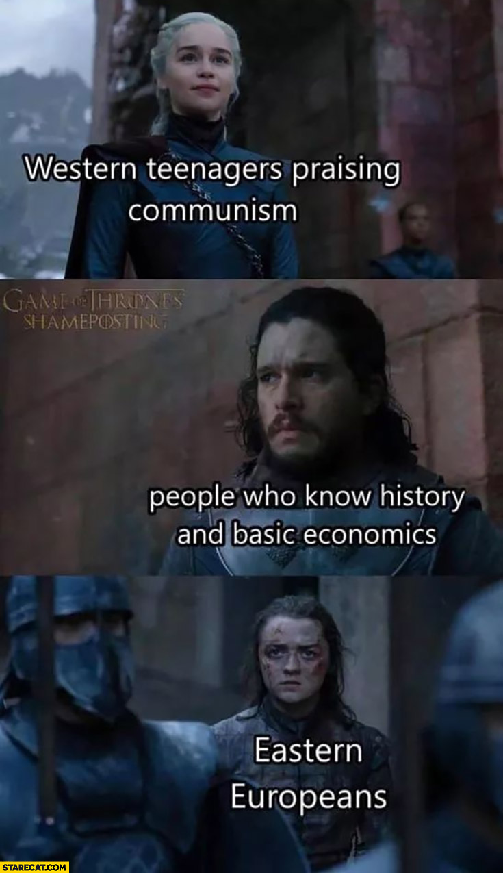 Western teenagers praising communism, people who know history and basic economics, Eastern Europeans Game of Thrones