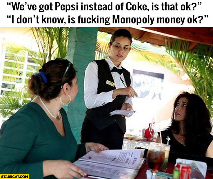 We've got Pepsi instead of Coke, is that OK? I don't know, is Monopoly money OK? In a restaurant