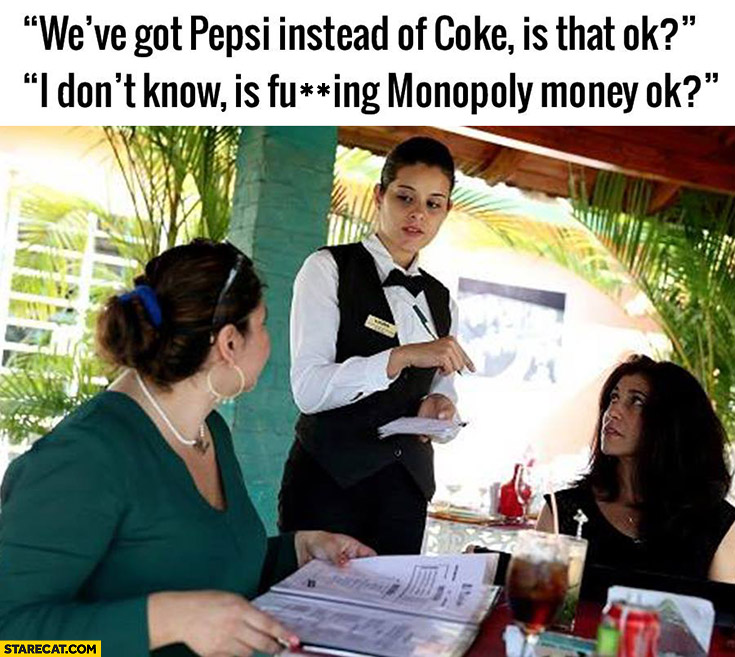We've got Pepsi instead of Coke, is that OK? I don't know, is Monopoly money OK?