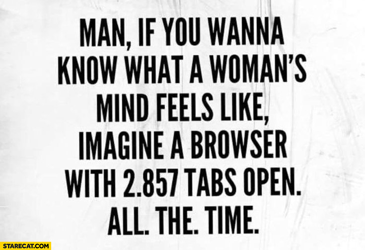 What a woman's mind feels like imagine a browser with 2857 tabs open all the time