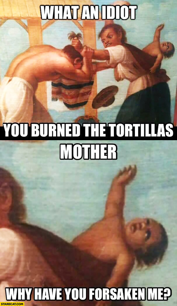 What an idiot, you burned the tortillas. Mother why have you forsaken me?