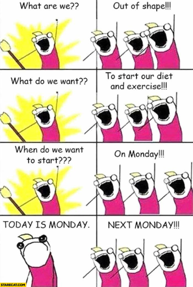 What are we? Out of shape! What do we want? To start exercise! When? On Monday! Today is Monday. Next monday!