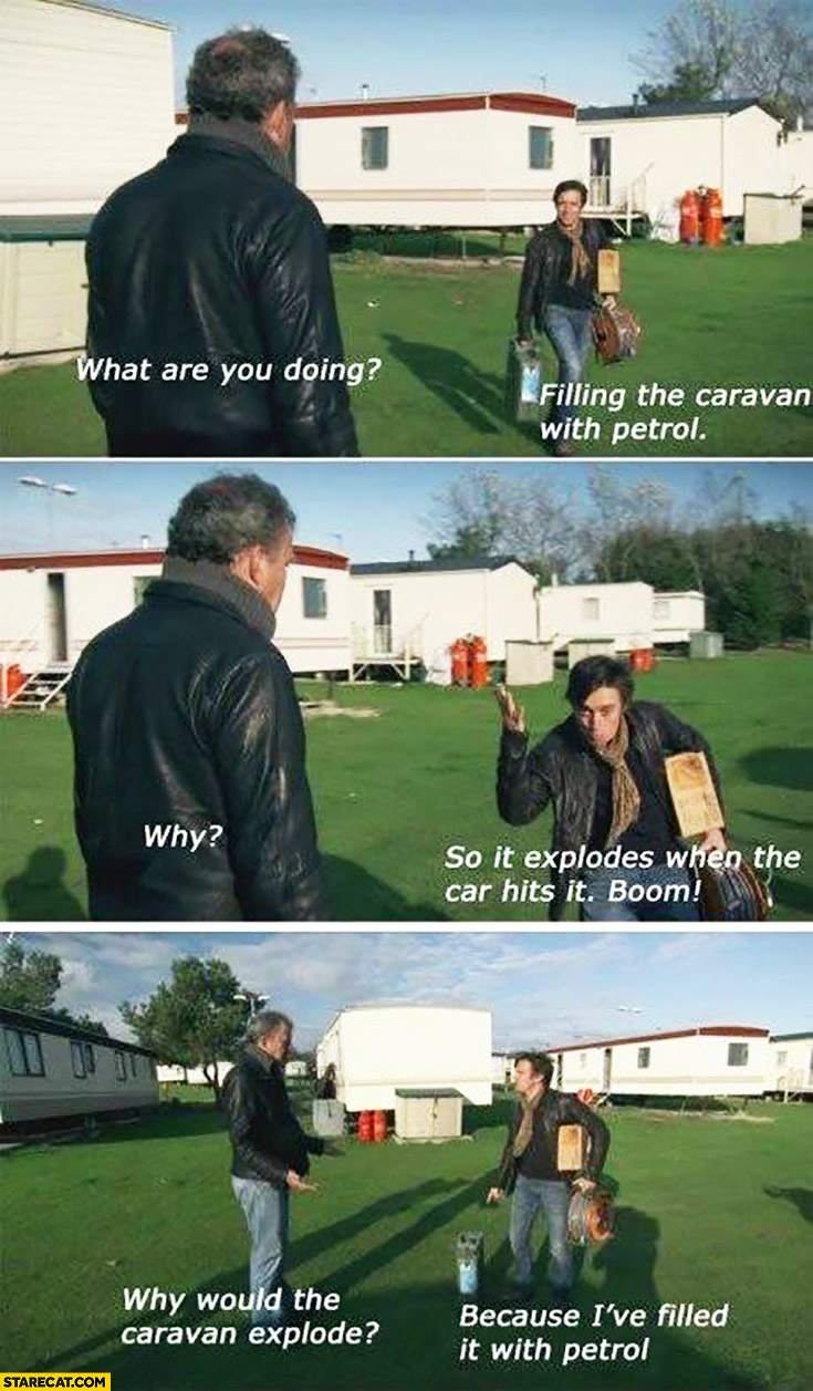 What are you doing? Filling the caravan with petrol. Why? So it explodes when the car hits it. Why would it? Because I've filled it with petrol. Clarkson Hammond Top Gear