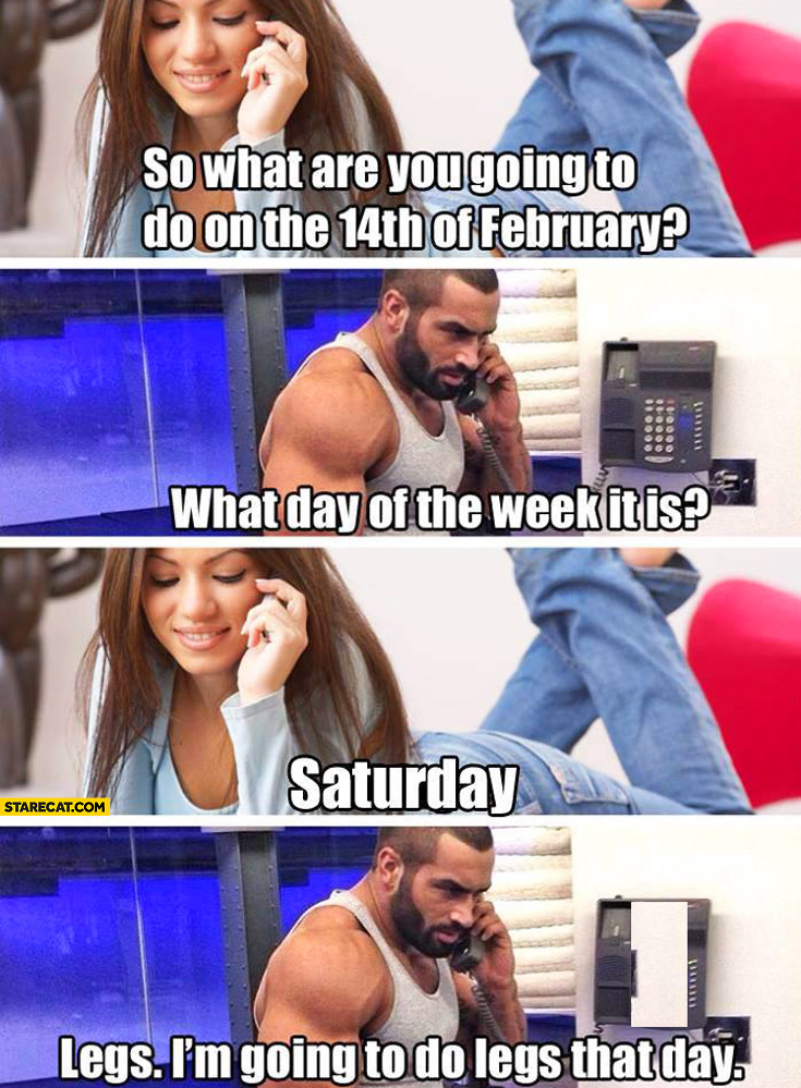 What are you going to do on the 14th of february? What day of the week it is? Saturday legs