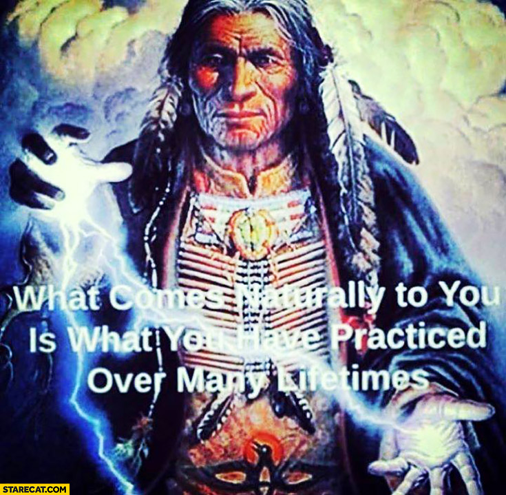What comes naturally to you is what you have practiced over many lifetimes. Indian quote