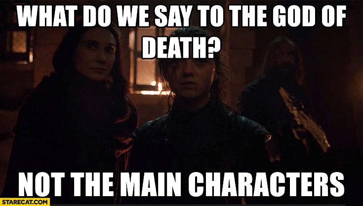 What do we say to the god of death? Not the main characters Game of thrones