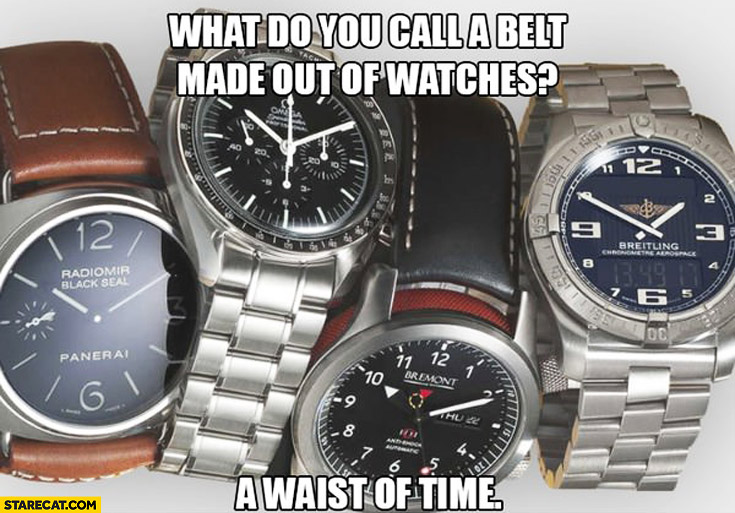 What do you call a belt made of watches? A waist of time
