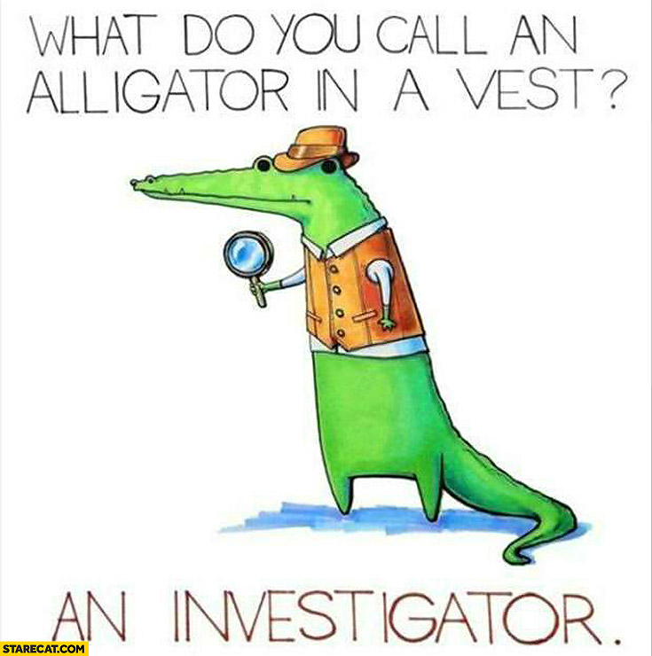 What do you call an alligator in a vest? An investigator