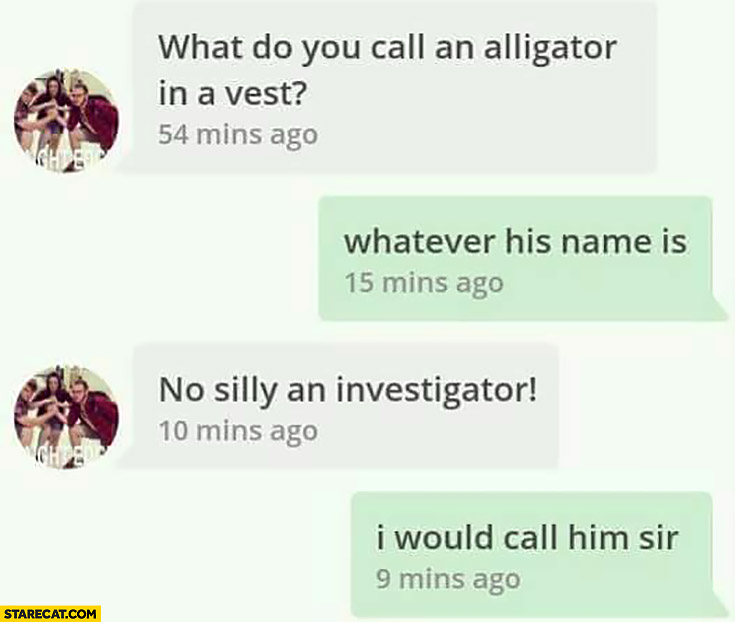 What do you call an alligator in a vest? Whatever his name is, No silly an investigator! I would call him Sir