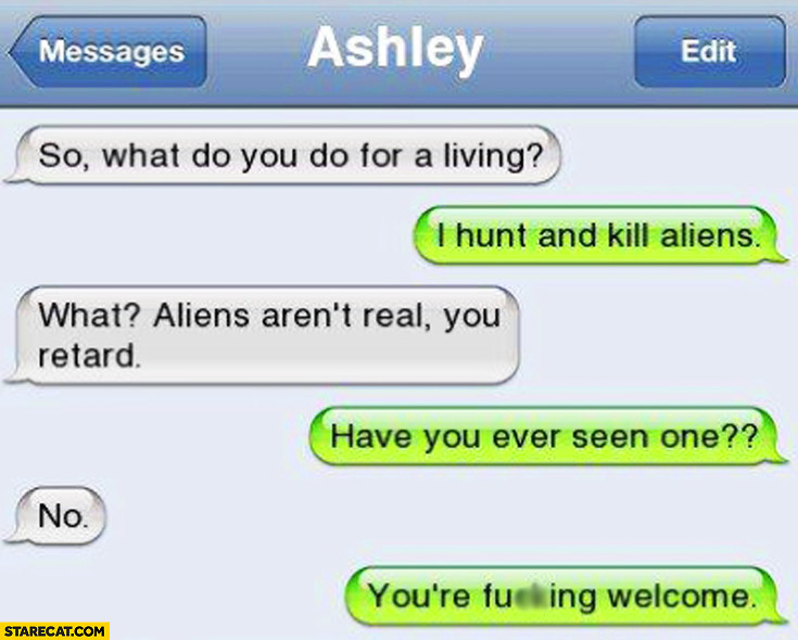 What do you do for a living? I hunt and kill aliens aren't real. Have you ever seen one? No. You're welcome