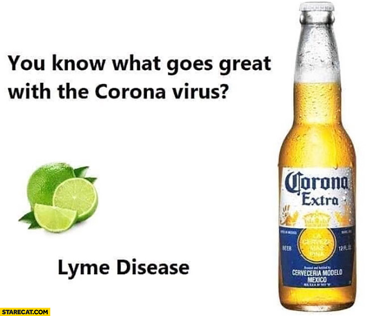 What goes great with the Corona Virus? Lyme disease Corona Extra beer