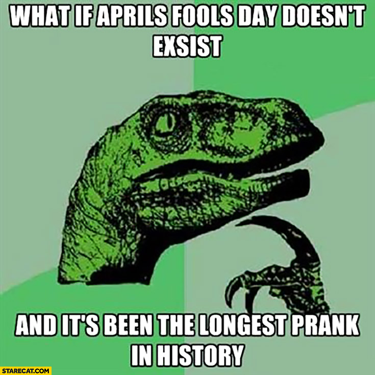 What if April Fools day doesn't exsist and it's been the longest prank in history? funny image