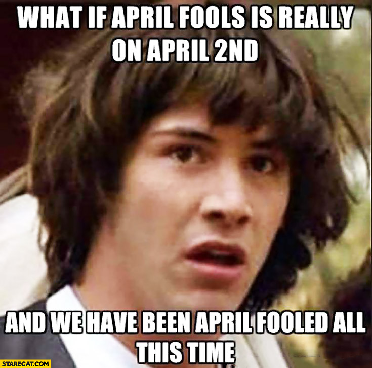 What if April Fools is really on April 2nd and we have been April fooled all this time? Conspiracy Keanu meme