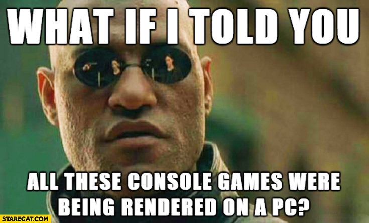 What if I told you all these console games were being rendered on a PC Morpheus meme