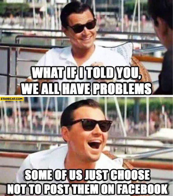 What if I told you we all have problems some of us just choose not to post them on facebook Leonardo Dicaprio