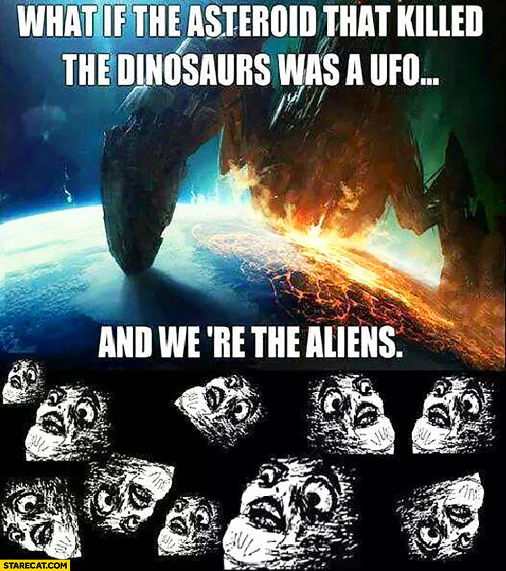 What if the asteroid that killed the dinosaurs was UFO and were the aliens