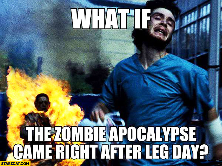 What if the zombie apocalypse came right after leg day