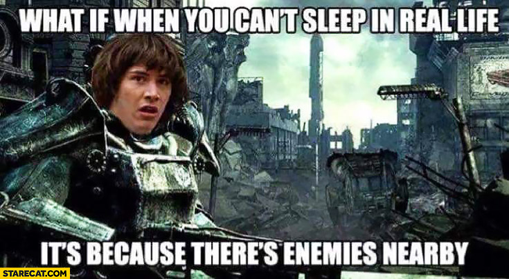 What if when you can't sleep in real life it's because there's enemies nearby conspiracy Keanu Fallout