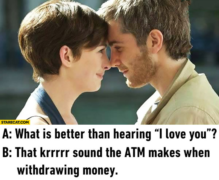 """What is better than hearing """"I love you""""? That krrr sound the ATM makes when withdrawing money"""