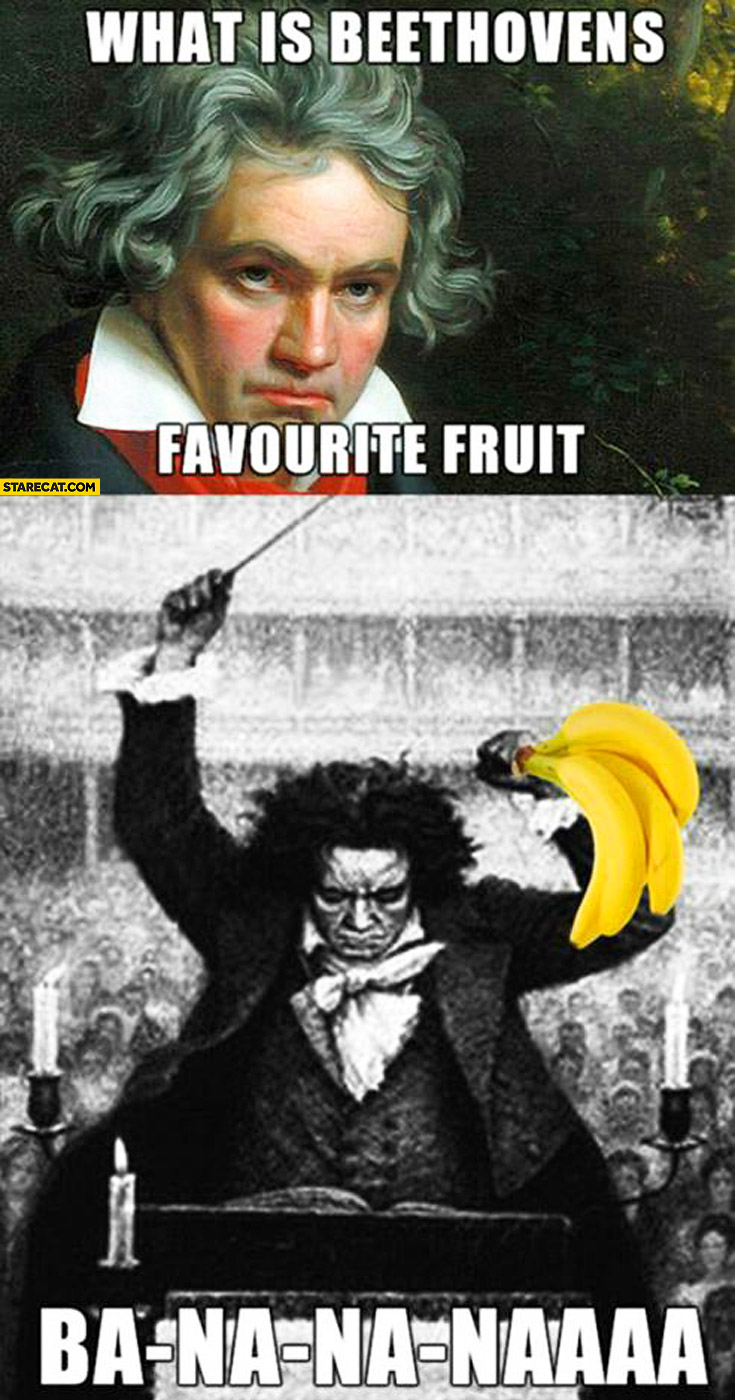 What is the Beethovens favourite fruit ba-na-na-naaa banana