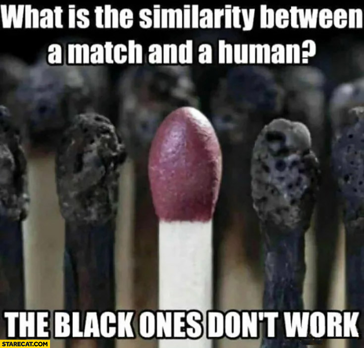 What is the similarity between a match and a human? The black ones don't work