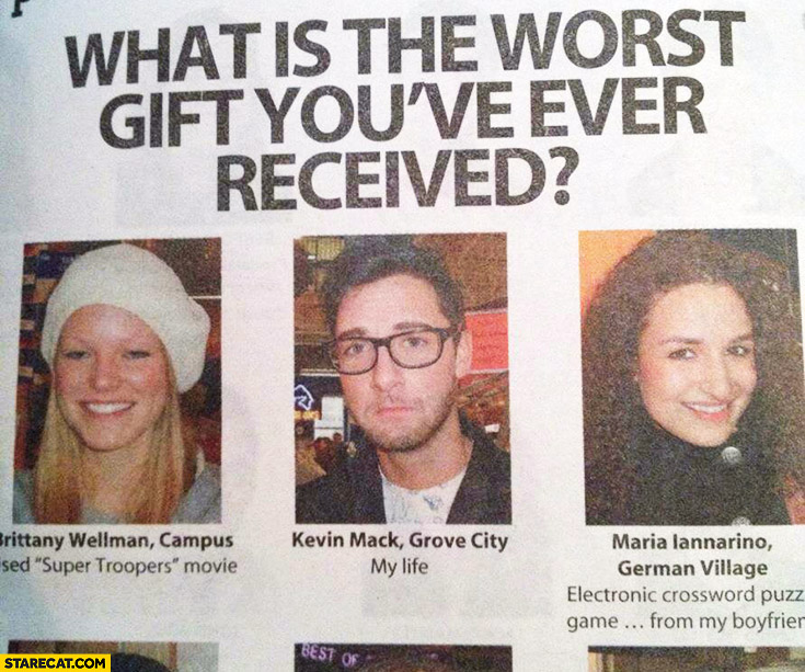 What is the worst gift you've ever received? My life