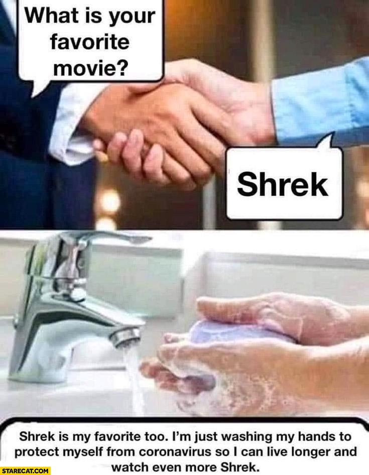 What is your favorite movie? Shrek, washing hands, Shrek is my favorite too only washing hands to protect myself from coronavirus