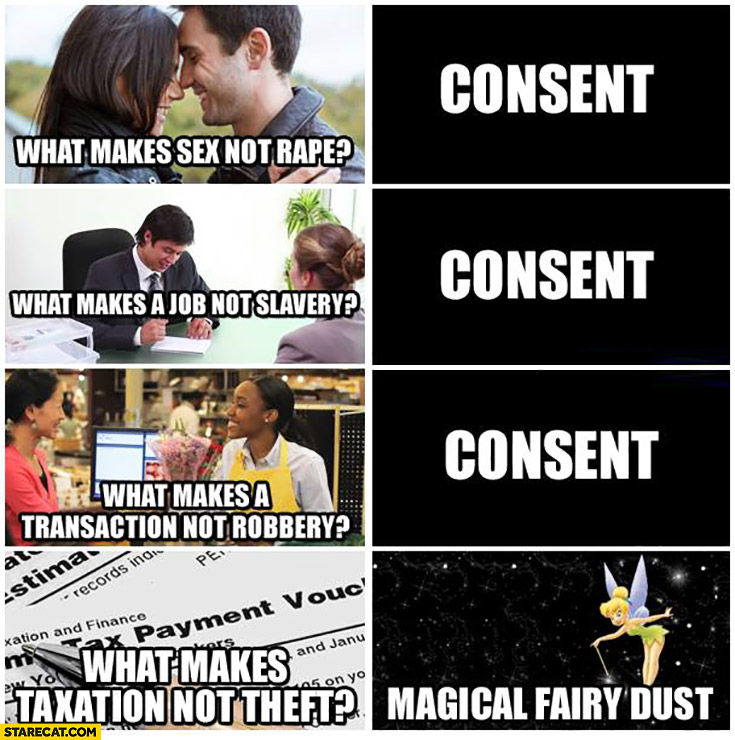 What makes sex not rape? Consent. What makes a job not slavery? Consent. What makes a transaction not robbery? Consent. What makes taxation not theft? Magical fairy dust
