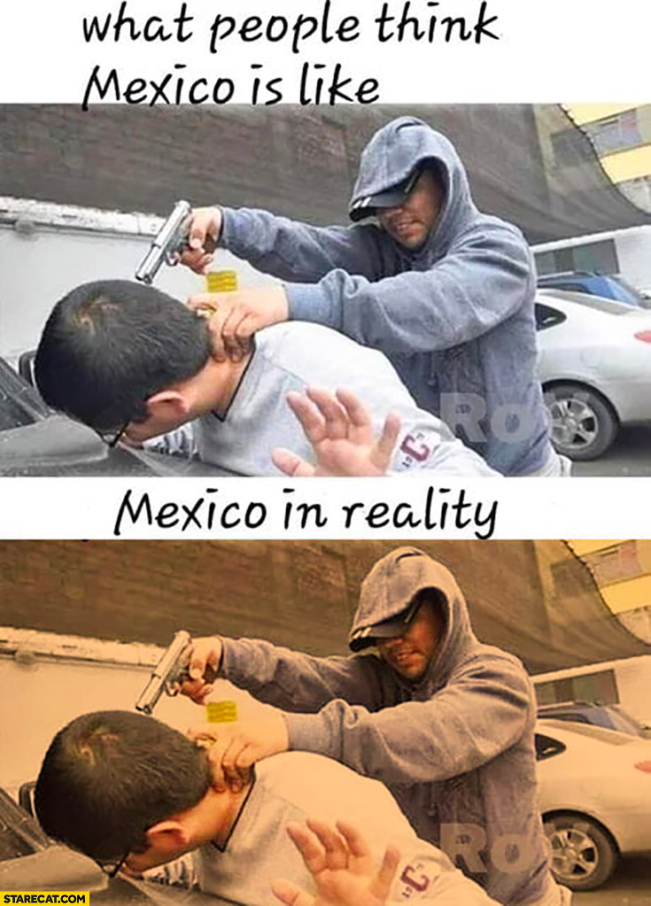What people think Mexico is like robbery vs Mexico in reality the same but in other colours
