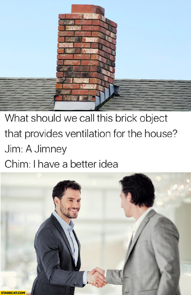 What should we call this brick object that provides ventilation for the house? Jim: a jimney, Chim: I have a better idea chimney