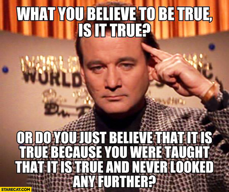 What you believe to be true is it true or do you just believe that it is true because you were taught so and never looked any further?