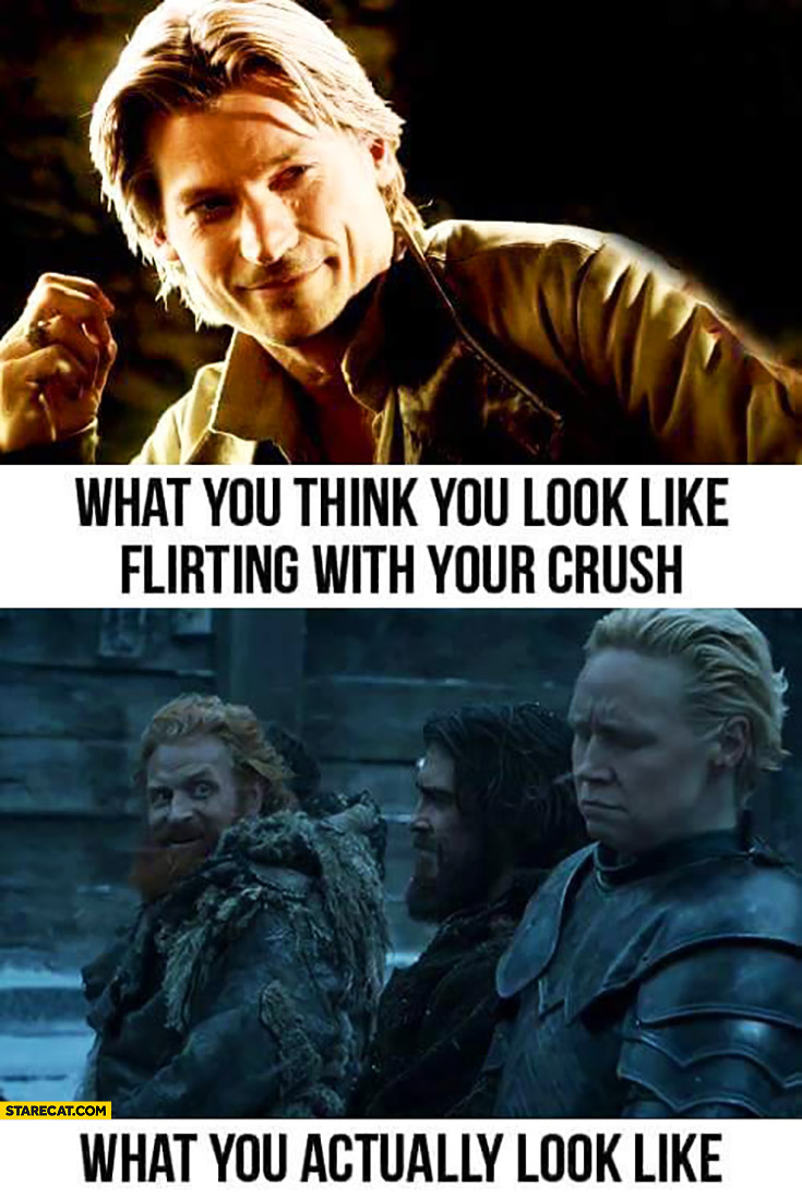 What you think you look like flirting with your crush, what you actually look like Game of Thrones