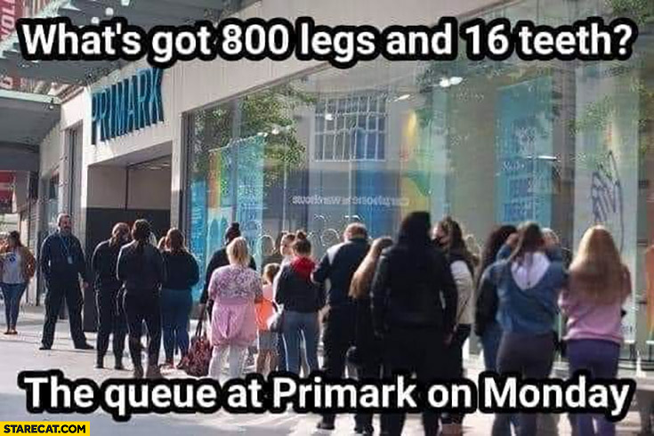 What's got 800 legs and 16 teeth? The queue at Primark on monday
