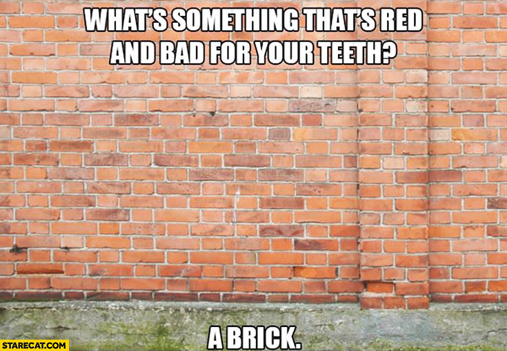 What's something that's red and bad for your teeth? A brick