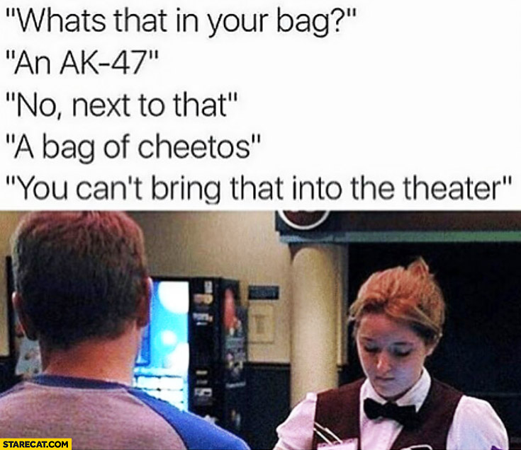 What's that in your bag? An AK-47. No, next to that. A bag of Cheetos. You can't bring that into a theater cinema fail