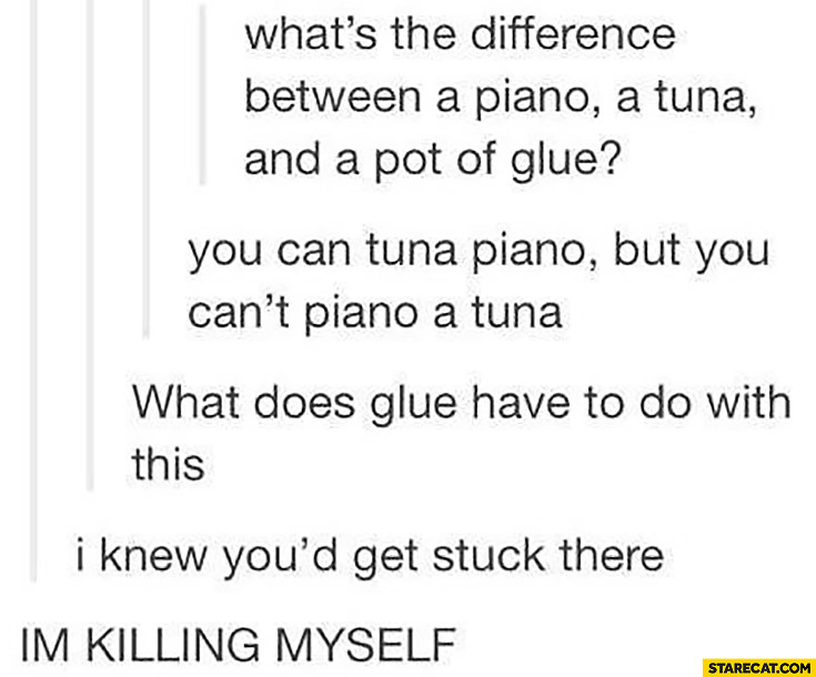 What's the difference between a piano, a tuna and a pot of glue? You can tuna piano but you can't piano a tuna. What does glue have to do with this? I knew you'd get stuck there