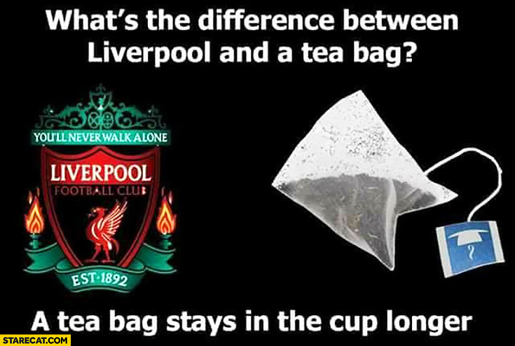 What's the difference between Liverpool and a tea bag? A tea bag stays in the cup longer