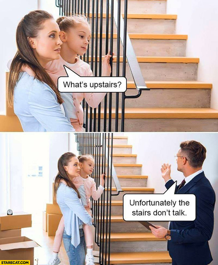 What's upstairs? Unfortunately the stairs don't talk literally
