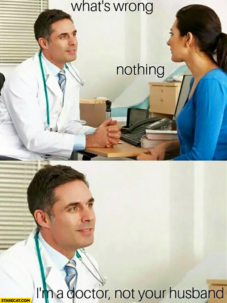 What's wrong? Nothing, I'm a doctor not your husband