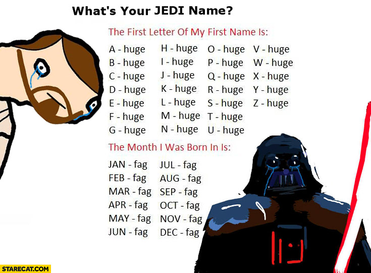 What's your Jedi name first letter of name month I was born huge fag