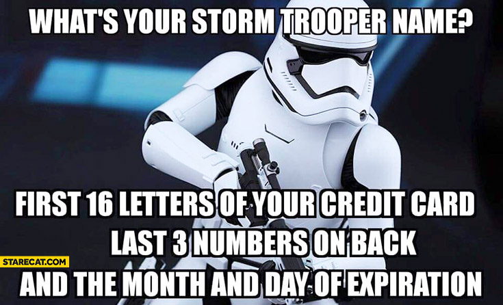 What's your stormtrooper name: first 16 letters of your credit card, last 3 numbers on the back and the date of expiration