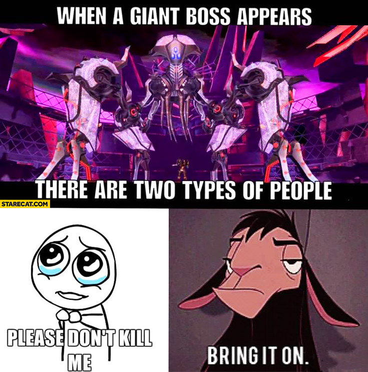 When a giant boss appears there are two types of people: 1. please don't kill me, 2. bring it on