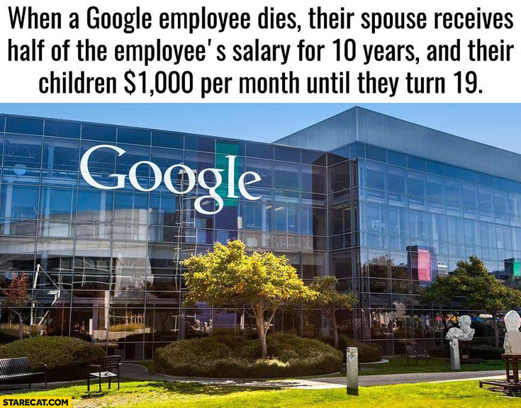 When a Google employee dies their spouse receives half of the employee's salary for 10 years and their children $1000 dollars per month until they turn 19