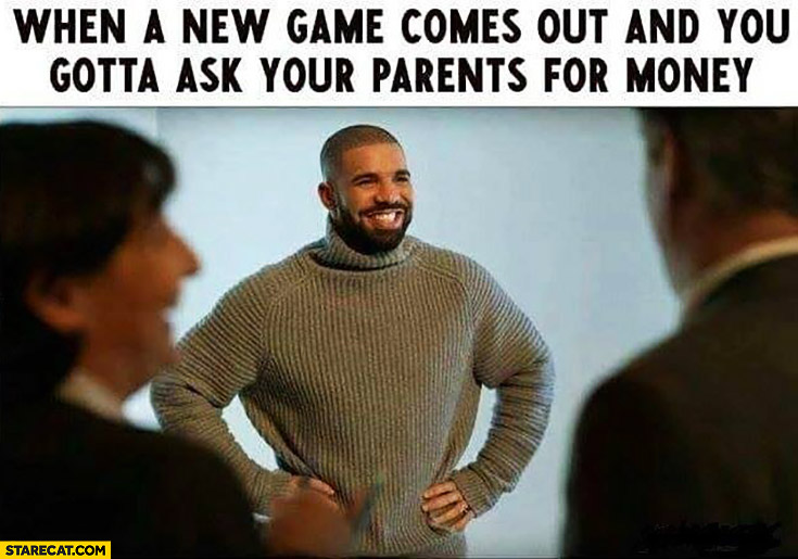 When a new game comes out and you gotta ask your parents for money Drake