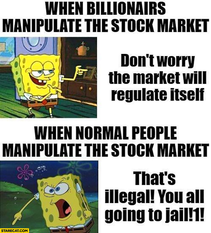 When billionaires manipulate the stock market don't worry the market will regulate itself vs when normal people manipulate thats illegal Spongebob
