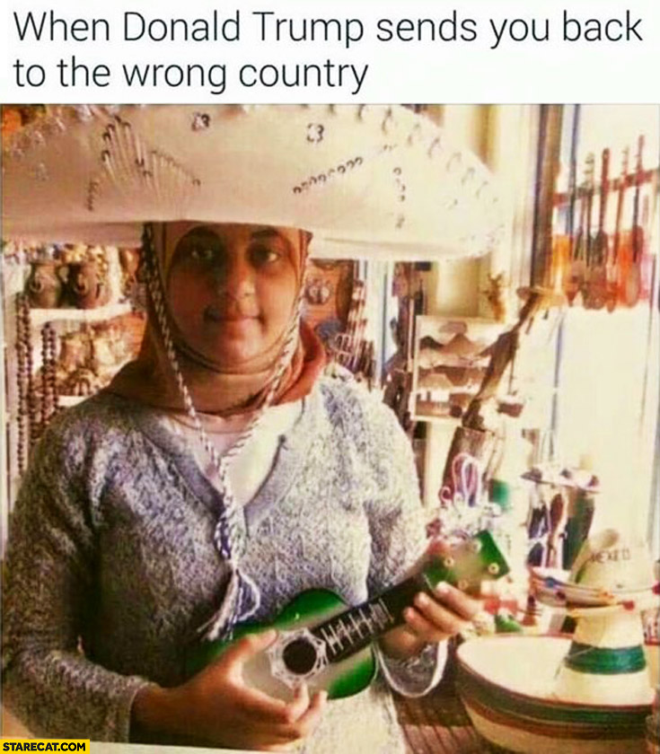 When Donald Trump sends you back to the wrong country