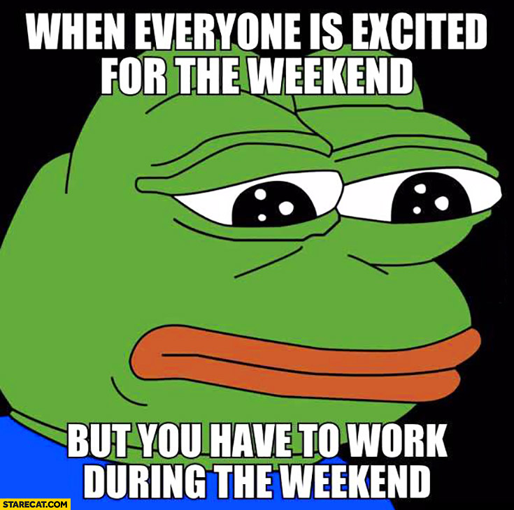 When everyone is excited for the weekend but you have to work during the weekend sad frog meme