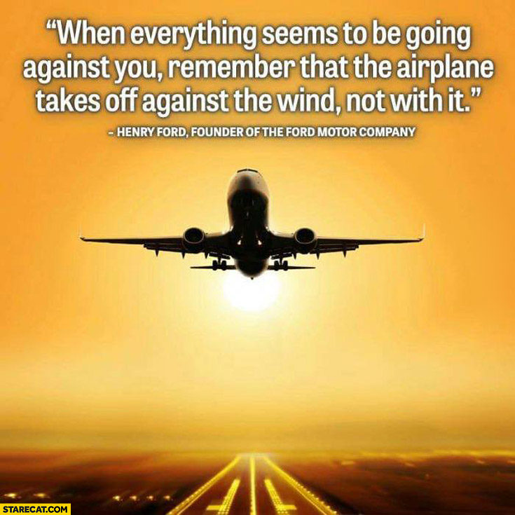 When everything seems to be going against you remember that the airplane takes off against the wind not with it Henry Ford