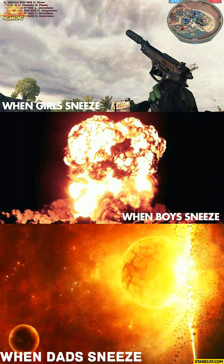 When girls sneeze gun shot, when boys sneeze explosion, when dads sneeze planets colliding