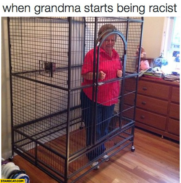When grandma starts being racist cage